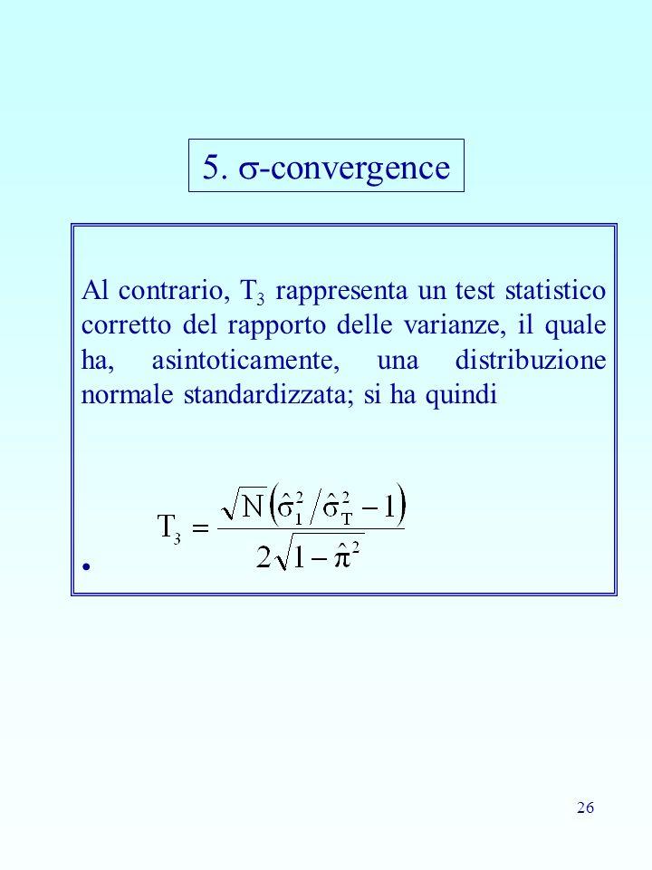 26 Al contrario, T 3 rappresenta un test statistico corretto del rapporto delle varianze, il quale ha, asintoticamente, una distribuzione normale stan