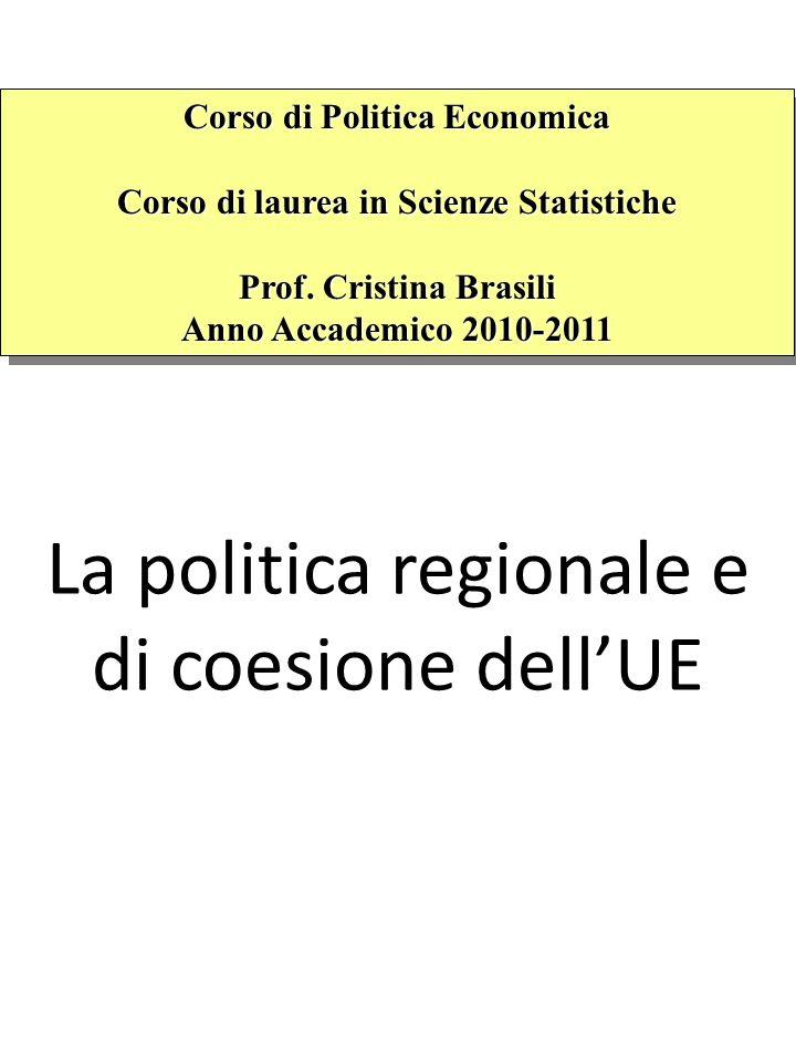 La politica regionale e di coesione dellUE Corso di Politica Economica Corso di laurea in Scienze Statistiche Prof. Cristina Brasili Anno Accademico 2