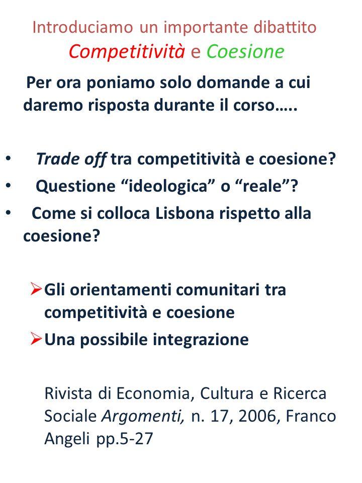 Introduciamo un importante dibattito Competitività e Coesione Per ora poniamo solo domande a cui daremo risposta durante il corso….. Trade off tra com