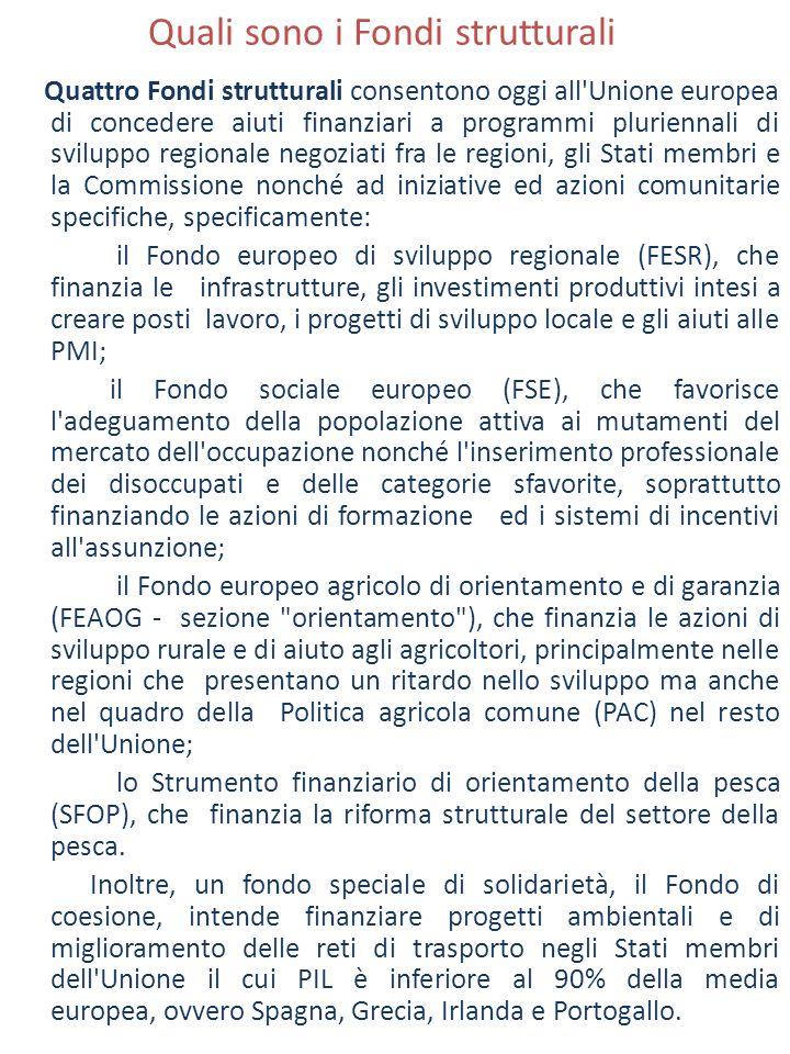 Quali sono i Fondi strutturali Quattro Fondi strutturali consentono oggi all Unione europea di concedere aiuti finanziari a programmi pluriennali di sviluppo regionale negoziati fra le regioni, gli Stati membri e la Commissione nonché ad iniziative ed azioni comunitarie specifiche, specificamente: il Fondo europeo di sviluppo regionale (FESR), che finanzia le infrastrutture, gli investimenti produttivi intesi a creare posti lavoro, i progetti di sviluppo locale e gli aiuti alle PMI; il Fondo sociale europeo (FSE), che favorisce l adeguamento della popolazione attiva ai mutamenti del mercato dell occupazione nonché l inserimento professionale dei disoccupati e delle categorie sfavorite, soprattutto finanziando le azioni di formazione ed i sistemi di incentivi all assunzione; il Fondo europeo agricolo di orientamento e di garanzia (FEAOG - sezione orientamento ), che finanzia le azioni di sviluppo rurale e di aiuto agli agricoltori, principalmente nelle regioni che presentano un ritardo nello sviluppo ma anche nel quadro della Politica agricola comune (PAC) nel resto dell Unione; lo Strumento finanziario di orientamento della pesca (SFOP), che finanzia la riforma strutturale del settore della pesca.