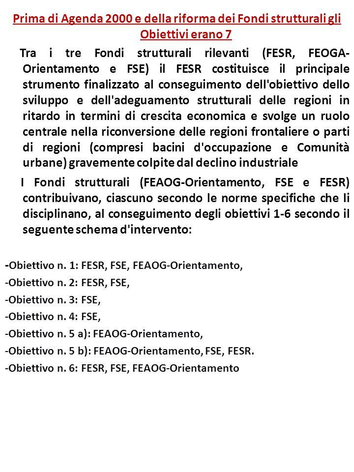 Prima di Agenda 2000 e della riforma dei Fondi strutturali gli Obiettivi erano 7 Tra i tre Fondi strutturali rilevanti (FESR, FEOGA- Orientamento e FSE) il FESR costituisce il principale strumento finalizzato al conseguimento dell obiettivo dello sviluppo e dell adeguamento strutturali delle regioni in ritardo in termini di crescita economica e svolge un ruolo centrale nella riconversione delle regioni frontaliere o parti di regioni (compresi bacini d occupazione e Comunità urbane) gravemente colpite dal declino industriale I Fondi strutturali (FEAOG-Orientamento, FSE e FESR) contribuivano, ciascuno secondo le norme specifiche che li disciplinano, al conseguimento degli obiettivi 1-6 secondo il seguente schema d intervento: - Obiettivo n.