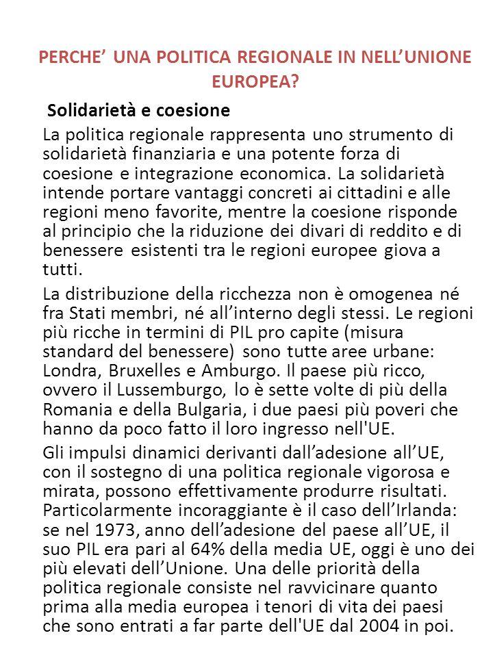 PERCHE UNA POLITICA REGIONALE IN NELLUNIONE EUROPEA? Solidarietà e coesione La politica regionale rappresenta uno strumento di solidarietà finanziaria