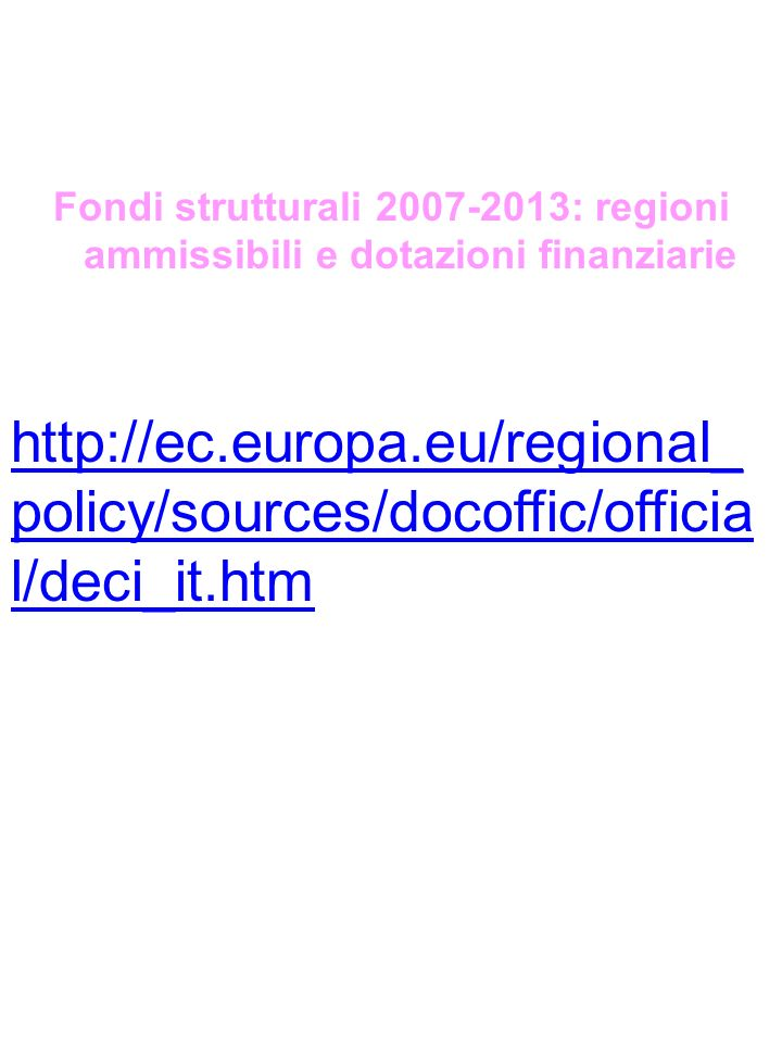 Fondi strutturali 2007-2013: regioni ammissibili e dotazioni finanziarie http://ec.europa.eu/regional_ policy/sources/docoffic/officia l/deci_it.htm