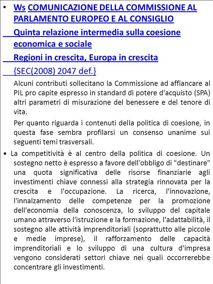 Ws COMUNICAZIONE DELLA COMMISSIONE AL PARLAMENTO EUROPEO E AL CONSIGLIO WsCOMUNICAZIONE DELLA COMMISSIONE AL PARLAMENTO EUROPEO E AL CONSIGLIO Quinta relazione intermedia sulla coesione economica e sociale Regioni in crescita, Europa in crescita {SEC(2008) 2047 def.} Alcuni contributi sollecitano la Commissione ad affiancare al PIL pro capite espresso in standard di potere d acquisto (SPA) altri parametri di misurazione del benessere e del tenore di vita.