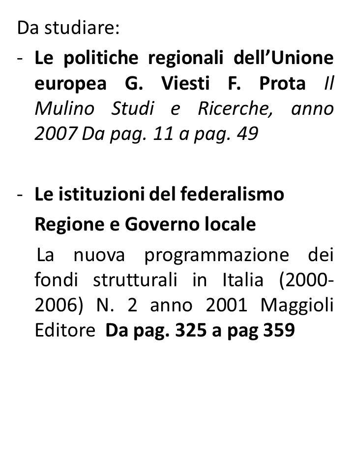 Da studiare: -Le politiche regionali dellUnione europea G. Viesti F. Prota Il Mulino Studi e Ricerche, anno 2007 Da pag. 11 a pag. 49 -Le istituzioni
