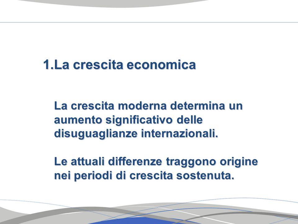 1.La crescita economica La crescita moderna determina un aumento significativo delle disuguaglianze internazionali. Le attuali differenze traggono ori