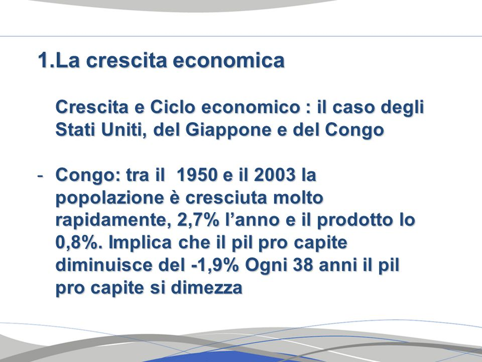 1.La crescita economica Crescita e Ciclo economico : il caso degli Stati Uniti, del Giappone e del Congo -Congo: tra il 1950 e il 2003 la popolazione