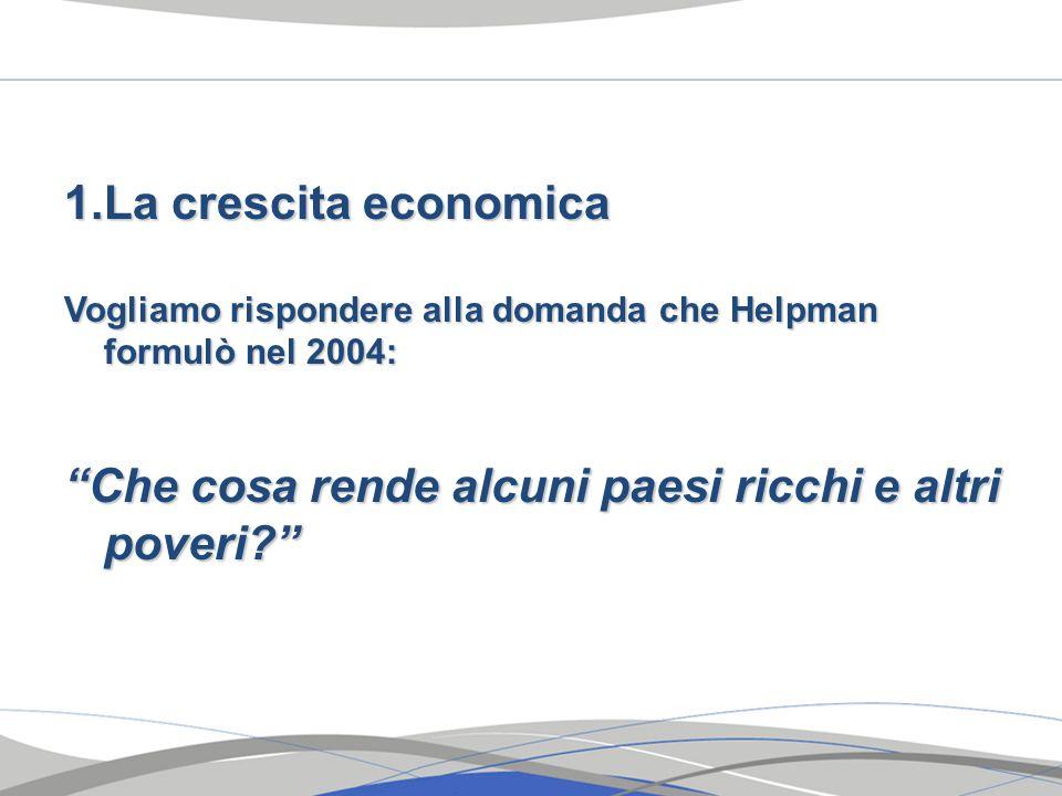 1.La crescita economica Vogliamo rispondere alla domanda che Helpman formulò nel 2004: Che cosa rende alcuni paesi ricchi e altri poveri?