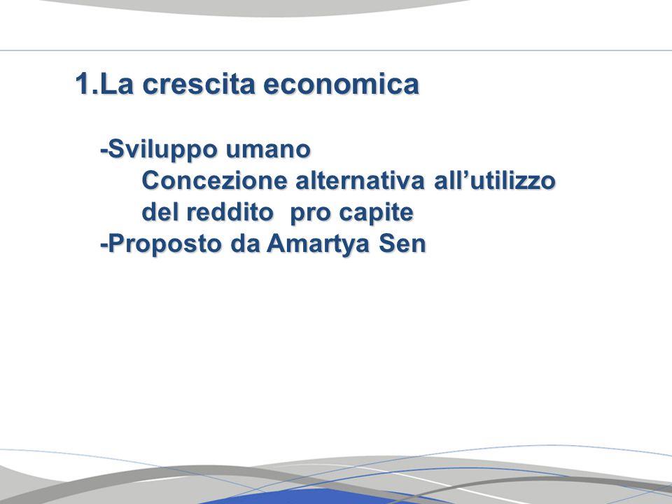 1.La crescita economica -Sviluppo umano Concezione alternativa allutilizzo del reddito pro capite -Proposto da Amartya Sen