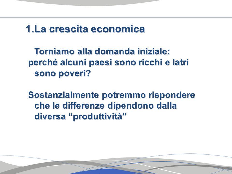 1.La crescita economica Torniamo alla domanda iniziale: perché alcuni paesi sono ricchi e latri sono poveri? perché alcuni paesi sono ricchi e latri s