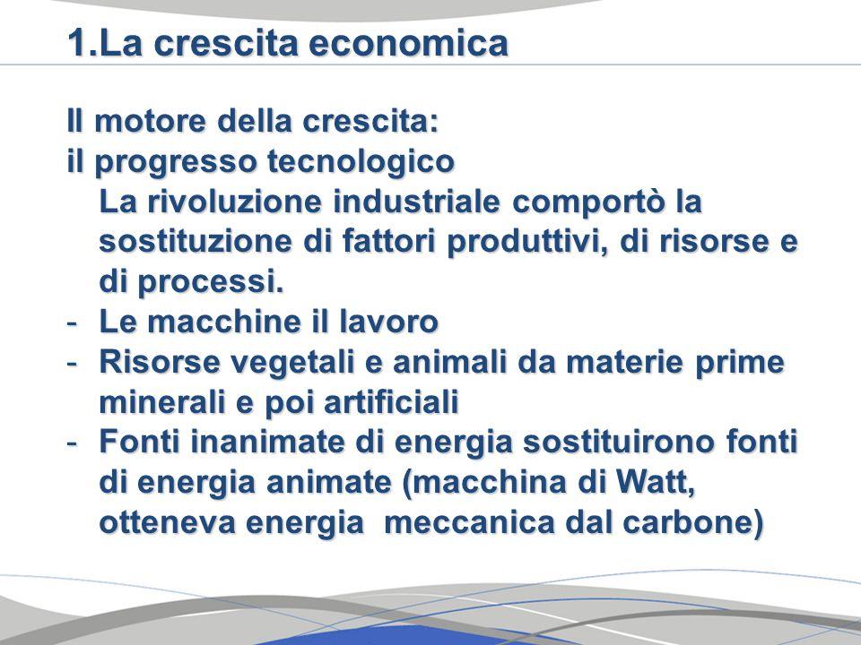 1.La crescita economica Il motore della crescita: il progresso tecnologico La rivoluzione industriale comportò la sostituzione di fattori produttivi,