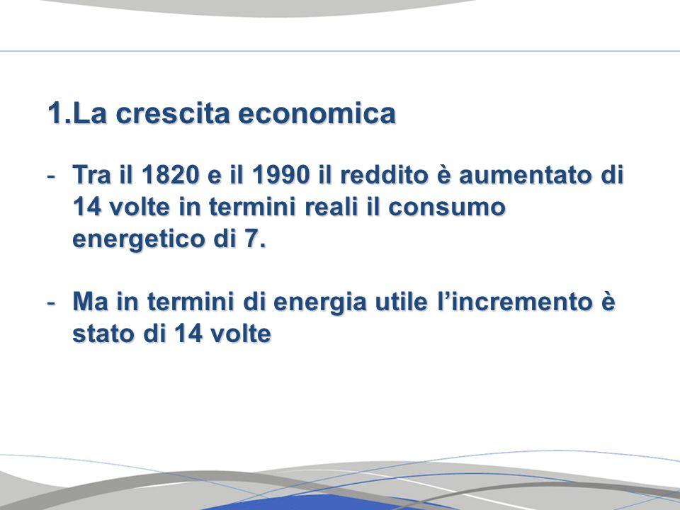 1.La crescita economica -Tra il 1820 e il 1990 il reddito è aumentato di 14 volte in termini reali il consumo energetico di 7. -Ma in termini di energ