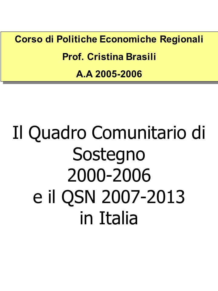 Il Quadro Comunitario di Sostegno 2000-2006 e il QSN 2007-2013 in Italia Corso di Politiche Economiche Regionali Prof. Cristina Brasili A.A 2005-2006