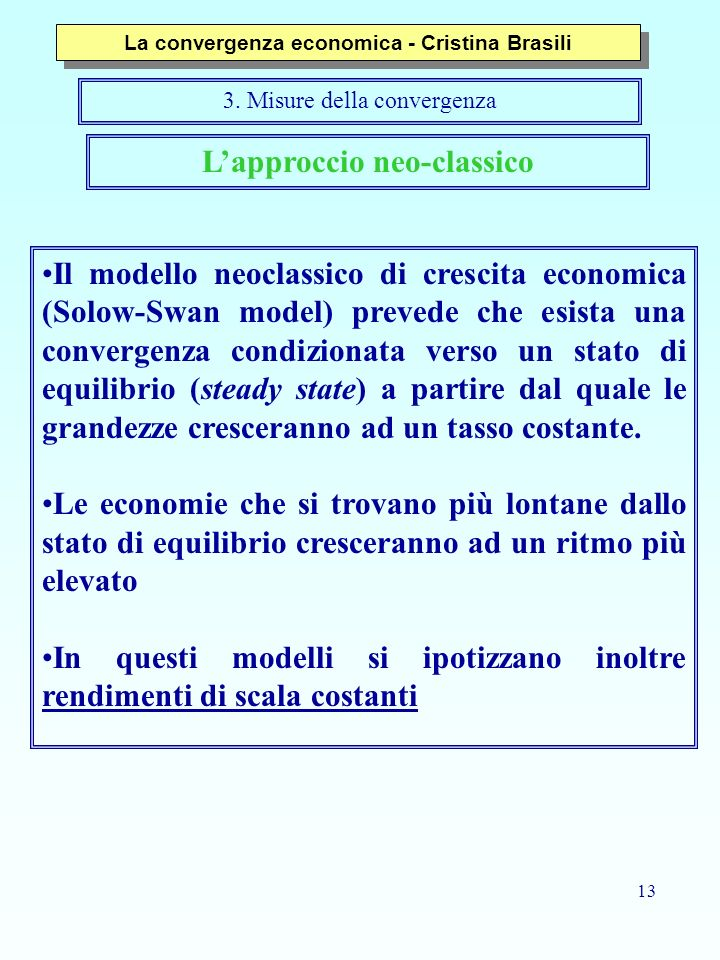 13 Lapproccio neo-classico Il modello neoclassico di crescita economica (Solow-Swan model) prevede che esista una convergenza condizionata verso un stato di equilibrio (steady state) a partire dal quale le grandezze cresceranno ad un tasso costante.