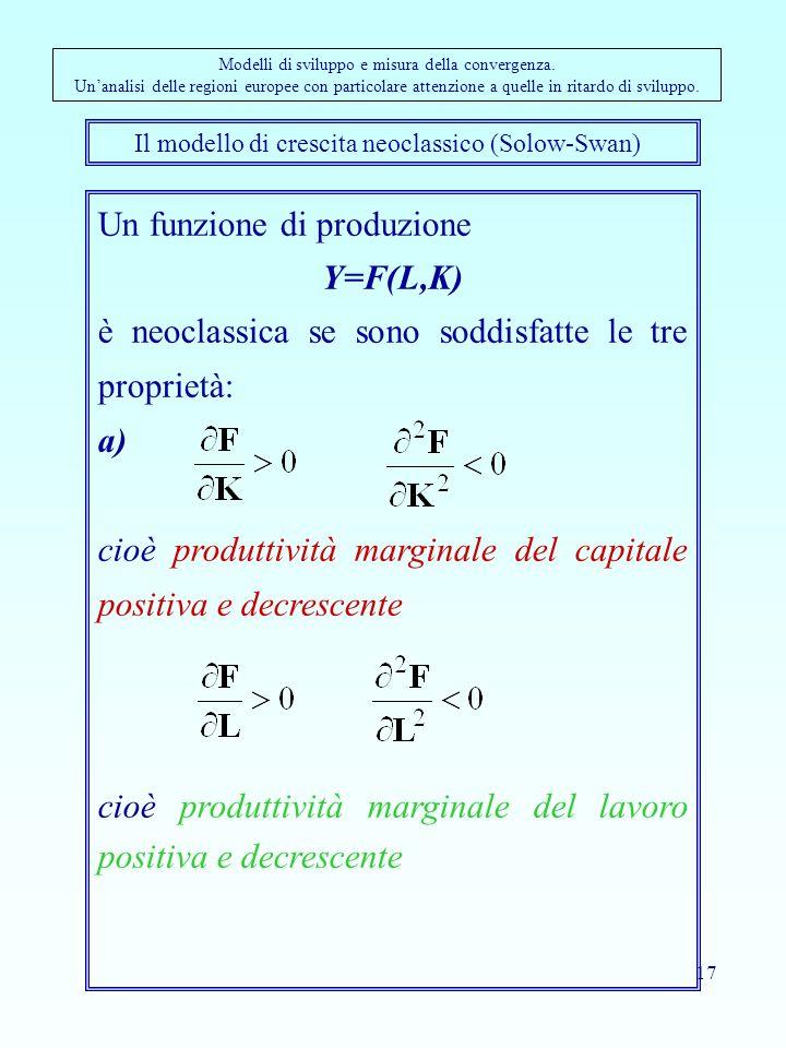 17 Un funzione di produzione Y=F(L,K) è neoclassica se sono soddisfatte le tre proprietà: a) cioè produttività marginale del capitale positiva e decrescente cioè produttività marginale del lavoro positiva e decrescente Il modello di crescita neoclassico (Solow-Swan) Modelli di sviluppo e misura della convergenza.