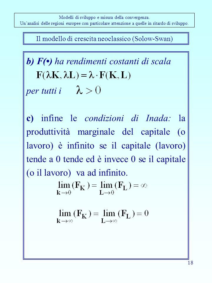 18 b) F() ha rendimenti costanti di scala per tutti i c) infine le condizioni di Inada: la produttività marginale del capitale (o lavoro) è infinito se il capitale (lavoro) tende a 0 tende ed è invece 0 se il capitale (o il lavoro) va ad infinito.