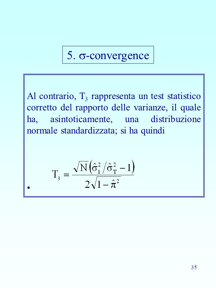 35 Al contrario, T 3 rappresenta un test statistico corretto del rapporto delle varianze, il quale ha, asintoticamente, una distribuzione normale standardizzata; si ha quindi 5.