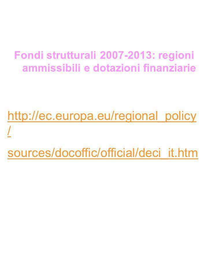Fondi strutturali 2007-2013: regioni ammissibili e dotazioni finanziarie http://ec.europa.eu/regional_policy / sources/docoffic/official/deci_it.htm