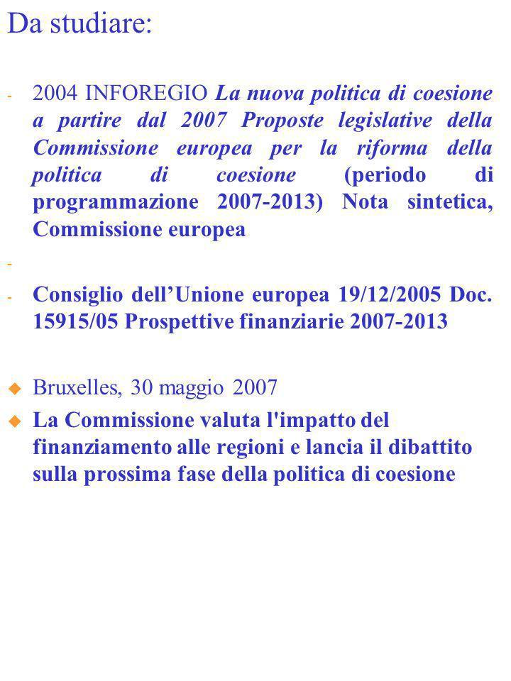 Da studiare: - 2004 INFOREGIO La nuova politica di coesione a partire dal 2007 Proposte legislative della Commissione europea per la riforma della politica di coesione (periodo di programmazione 2007-2013) Nota sintetica, Commissione europea - News ne europea - Consiglio dellUnione europea 19/12/2005 Doc.