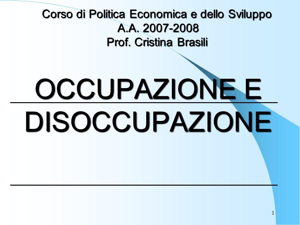 1 OCCUPAZIONE E DISOCCUPAZIONE Corso di Politica Economica e dello Sviluppo A.A. 2007-2008 A.A. 2007-2008 Prof. Cristina Brasili