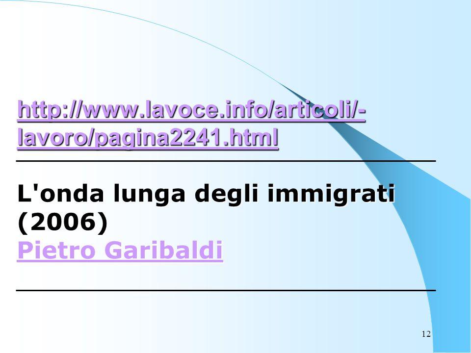 12 http://www.lavoce.info/articoli/- lavoro/pagina2241.html http://www.lavoce.info/articoli/- lavoro/pagina2241.html L onda lunga degli immigrati (2006) Pietro Garibaldi Pietro Garibaldi http://www.lavoce.info/articoli/- lavoro/pagina2241.html Pietro Garibaldi