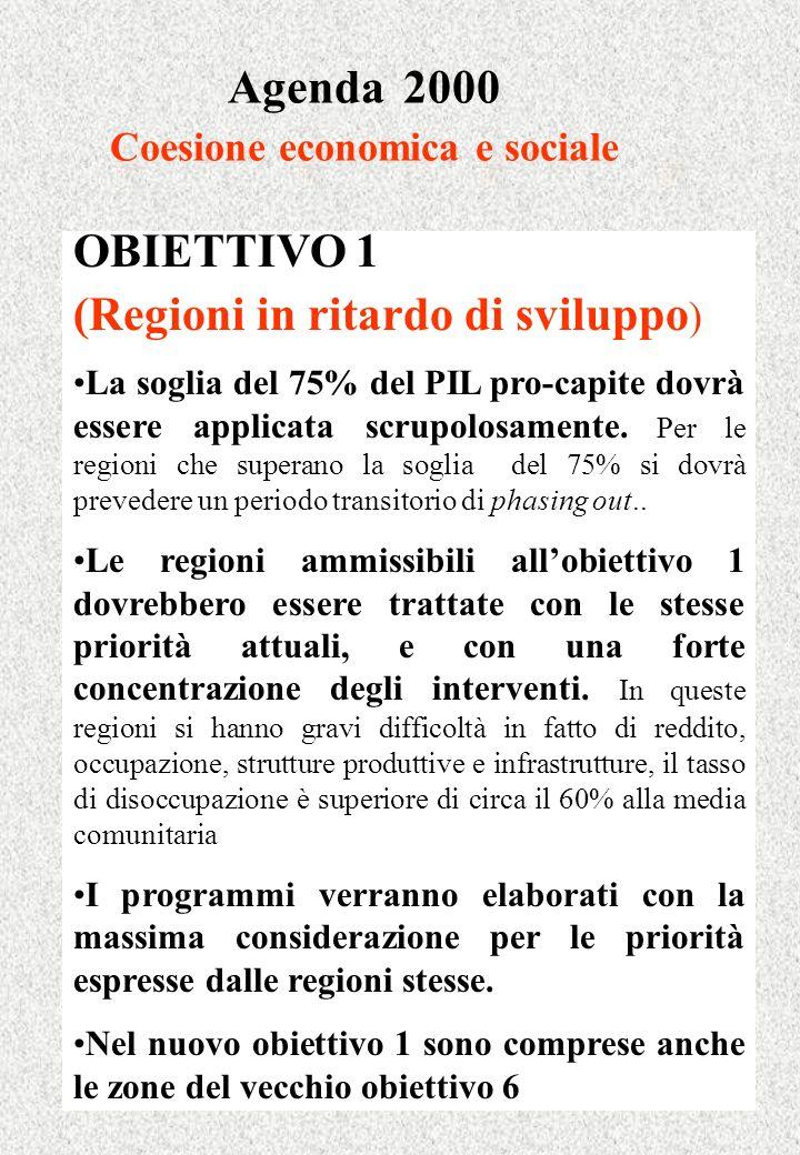 Agenda 2000 Coesione economica e sociale OBIETTIVO 1 (Regioni in ritardo di sviluppo ) La soglia del 75% del PIL pro-capite dovrà essere applicata scrupolosamente.