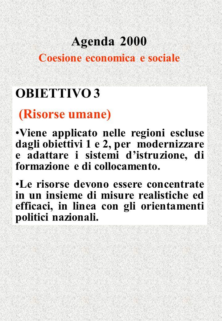 Agenda 2000 Coesione economica e sociale OBIETTIVO 3 (Risorse umane) Viene applicato nelle regioni escluse dagli obiettivi 1 e 2, per modernizzare e adattare i sistemi distruzione, di formazione e di collocamento.