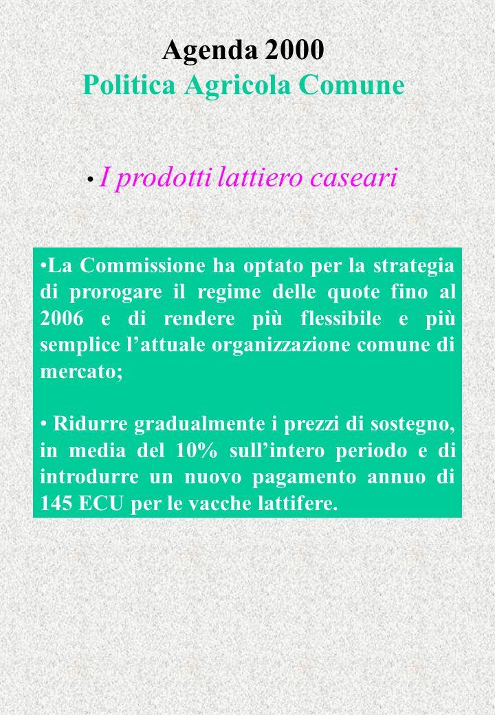 Agenda 2000 Politica Agricola Comune I prodotti lattiero caseari La Commissione ha optato per la strategia di prorogare il regime delle quote fino al