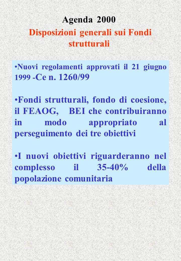 Agenda 2000 Disposizioni generali sui Fondi strutturali Nuovi regolamenti approvati il 21 giugno 1999 - Ce n. 1260/99 Fondi strutturali, fondo di coes