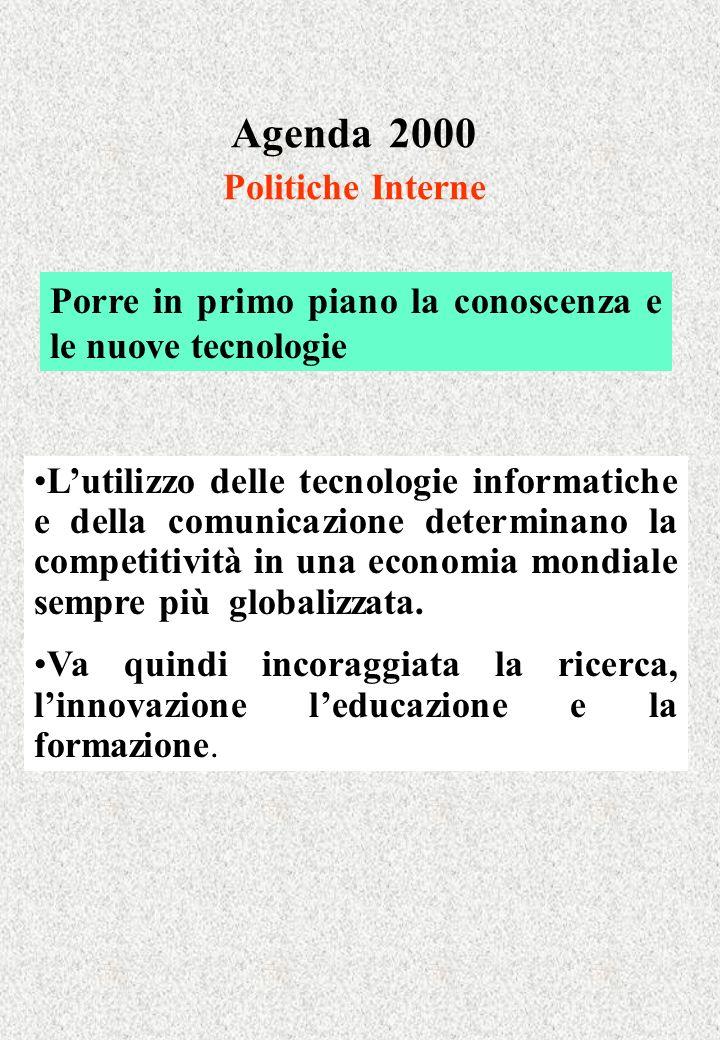 Agenda 2000 Politiche Interne Porre in primo piano la conoscenza e le nuove tecnologie Lutilizzo delle tecnologie informatiche e della comunicazione determinano la competitività in una economia mondiale sempre più globalizzata.