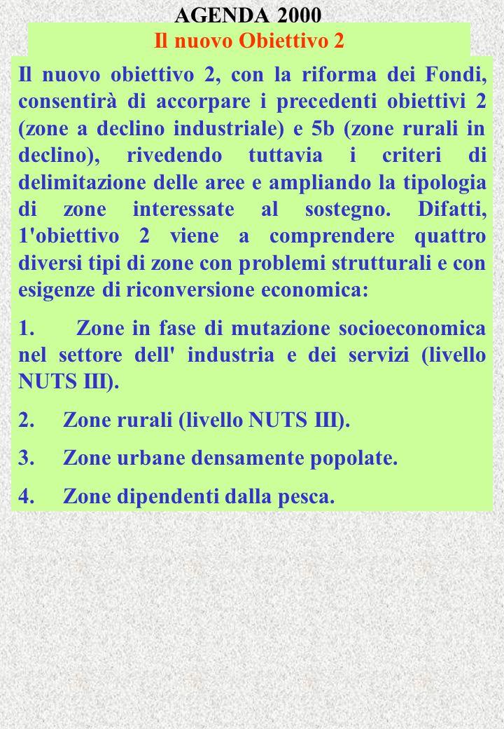AGENDA 2000 Il nuovo Obiettivo 2 Il nuovo obiettivo 2, con la riforma dei Fondi, consentirà di accorpare i precedenti obiettivi 2 (zone a declino industriale) e 5b (zone rurali in declino), rivedendo tuttavia i criteri di delimitazione delle aree e ampliando la tipologia di zone interessate al sostegno.