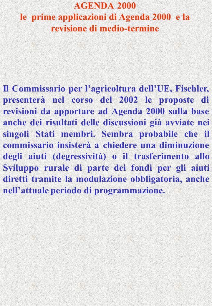 AGENDA 2000 le prime applicazioni di Agenda 2000 e la revisione di medio-termine Il Commissario per lagricoltura dellUE, Fischler, presenterà nel corso del 2002 le proposte di revisioni da apportare ad Agenda 2000 sulla base anche dei risultati delle discussioni già avviate nei singoli Stati membri.