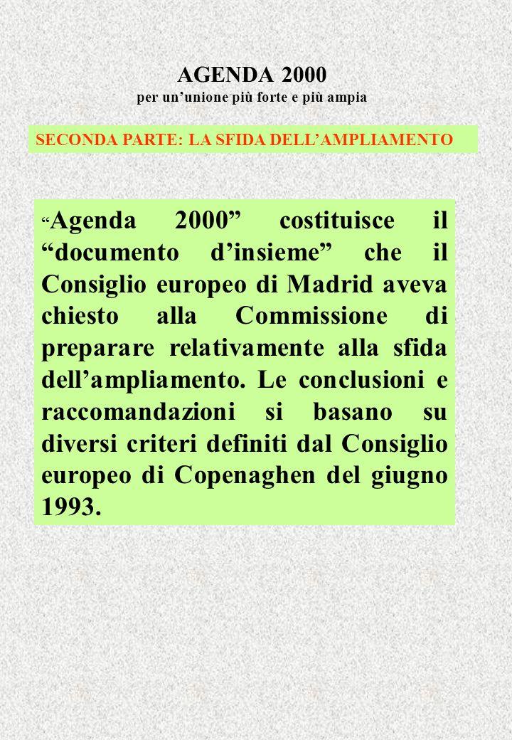 AGENDA 2000 per ununione più forte e più ampia SECONDA PARTE: LA SFIDA DELLAMPLIAMENTO Agenda 2000 costituisce il documento dinsieme che il Consiglio europeo di Madrid aveva chiesto alla Commissione di preparare relativamente alla sfida dellampliamento.