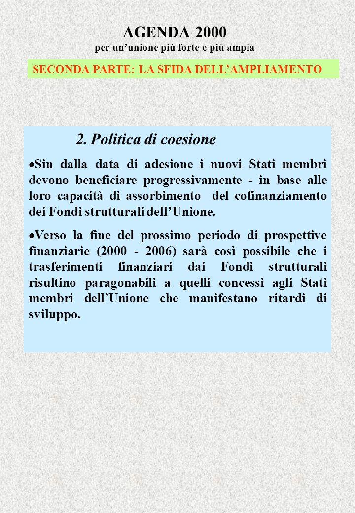 AGENDA 2000 per ununione più forte e più ampia SECONDA PARTE: LA SFIDA DELLAMPLIAMENTO 2. Politica di coesione Sin dalla data di adesione i nuovi Stat