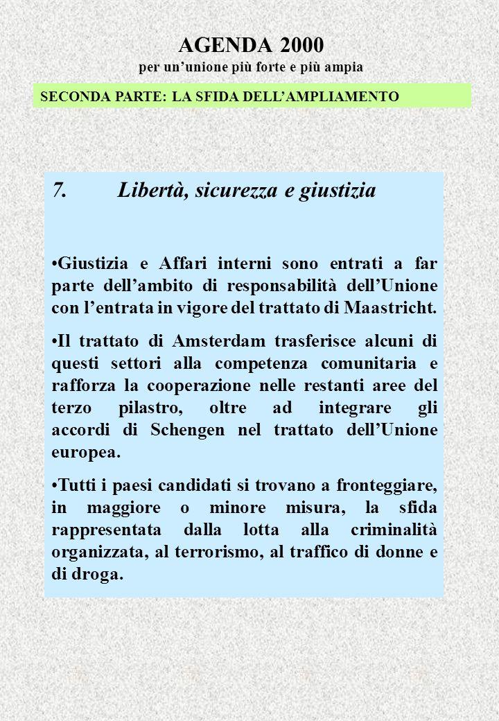 AGENDA 2000 per ununione più forte e più ampia SECONDA PARTE: LA SFIDA DELLAMPLIAMENTO 7.Libertà, sicurezza e giustizia Giustizia e Affari interni sono entrati a far parte dellambito di responsabilità dellUnione con lentrata in vigore del trattato di Maastricht.
