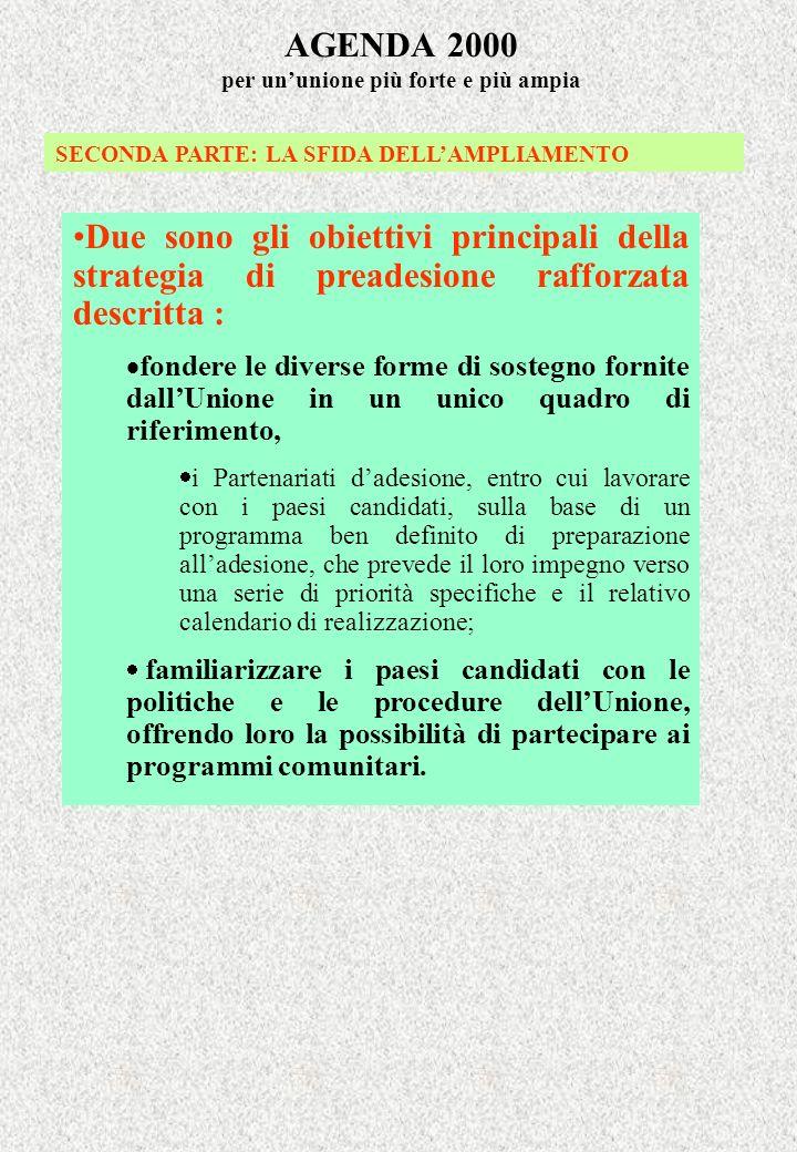AGENDA 2000 per ununione più forte e più ampia SECONDA PARTE: LA SFIDA DELLAMPLIAMENTO Due sono gli obiettivi principali della strategia di preadesion