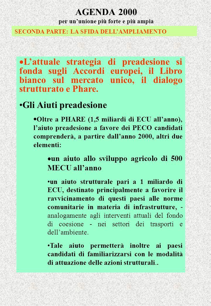 AGENDA 2000 per ununione più forte e più ampia SECONDA PARTE: LA SFIDA DELLAMPLIAMENTO Lattuale strategia di preadesione si fonda sugli Accordi europei, il Libro bianco sul mercato unico, il dialogo strutturato e Phare.