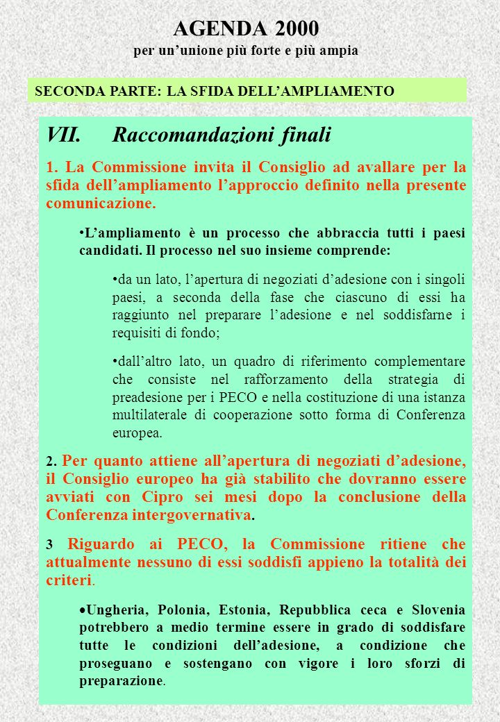 AGENDA 2000 per ununione più forte e più ampia SECONDA PARTE: LA SFIDA DELLAMPLIAMENTO VII.Raccomandazioni finali 1. La Commissione invita il Consigli