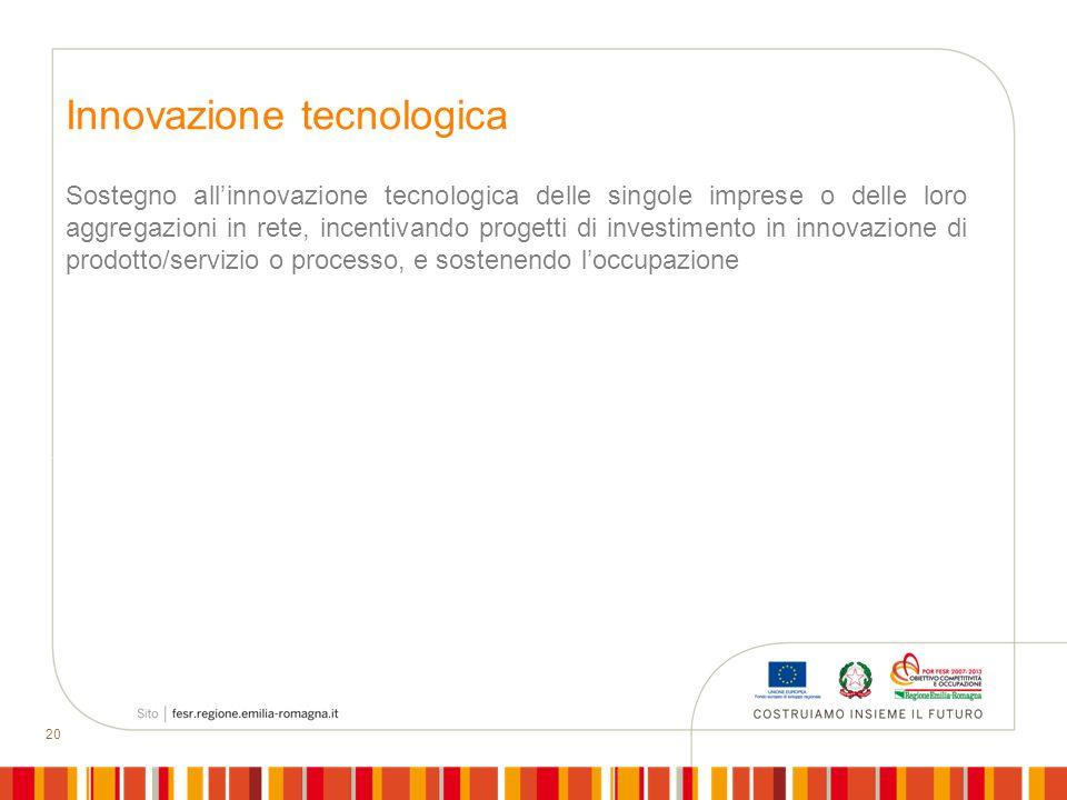 20 Innovazione tecnologica Sostegno allinnovazione tecnologica delle singole imprese o delle loro aggregazioni in rete, incentivando progetti di inves
