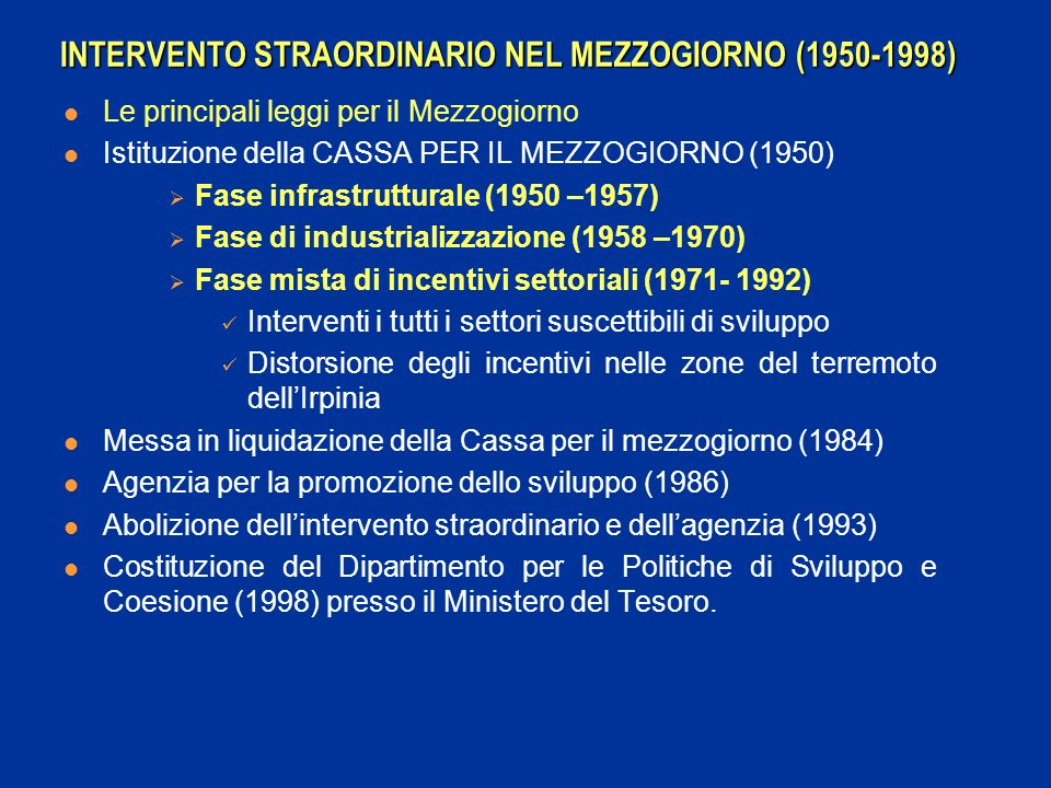 INTERVENTO STRAORDINARIO NEL MEZZOGIORNO (1950-1998) Le principali leggi per il Mezzogiorno Istituzione della CASSA PER IL MEZZOGIORNO (1950) Fase infrastrutturale (1950 –1957) Fase di industrializzazione (1958 –1970) Fase mista di incentivi settoriali (1971- 1992) Interventi i tutti i settori suscettibili di sviluppo Distorsione degli incentivi nelle zone del terremoto dellIrpinia Messa in liquidazione della Cassa per il mezzogiorno (1984) Agenzia per la promozione dello sviluppo (1986) Abolizione dellintervento straordinario e dellagenzia (1993) Costituzione del Dipartimento per le Politiche di Sviluppo e Coesione (1998) presso il Ministero del Tesoro.