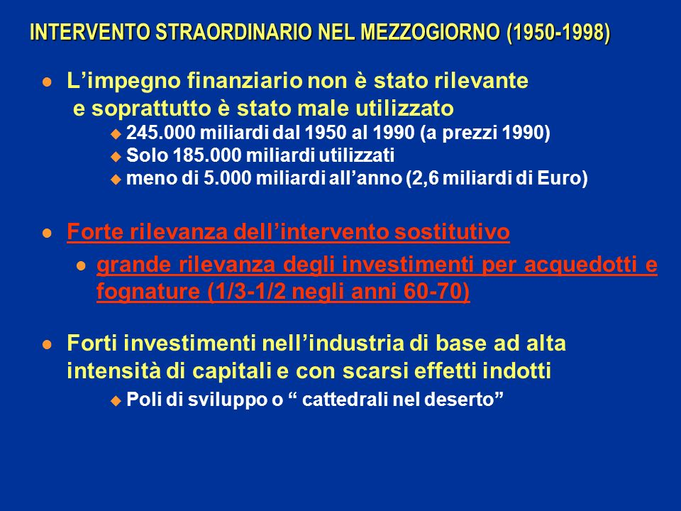 INTERVENTO STRAORDINARIO NEL MEZZOGIORNO (1950-1998) Limpegno finanziario non è stato rilevante e soprattutto è stato male utilizzato 245.000 miliardi dal 1950 al 1990 (a prezzi 1990) Solo 185.000 miliardi utilizzati meno di 5.000 miliardi allanno (2,6 miliardi di Euro) Forte rilevanza dellintervento sostitutivo grande rilevanza degli investimenti per acquedotti e fognature (1/3-1/2 negli anni 60-70) Forti investimenti nellindustria di base ad alta intensità di capitali e con scarsi effetti indotti Poli di sviluppo o cattedrali nel deserto