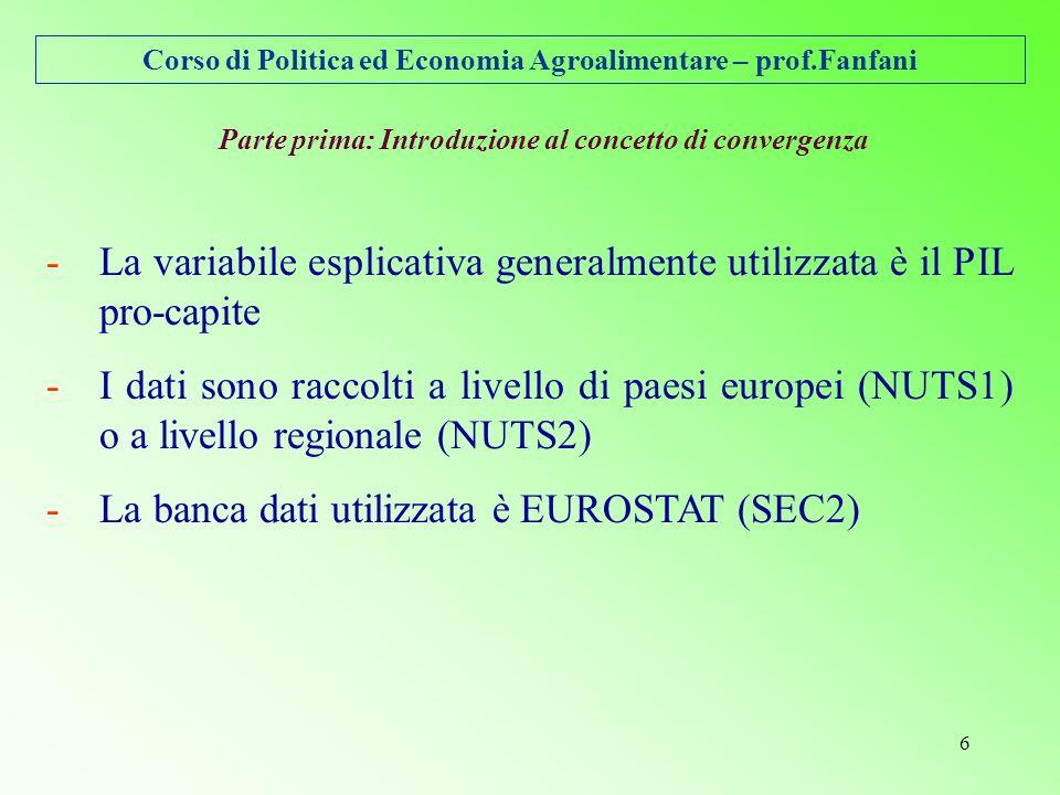Corso di Politica ed Economia Agroalimentare – prof.Fanfani 6 -La variabile esplicativa generalmente utilizzata è il PIL pro-capite -I dati sono raccolti a livello di paesi europei (NUTS1) o a livello regionale (NUTS2) -La banca dati utilizzata è EUROSTAT (SEC2) Parte prima: Introduzione al concetto di convergenza