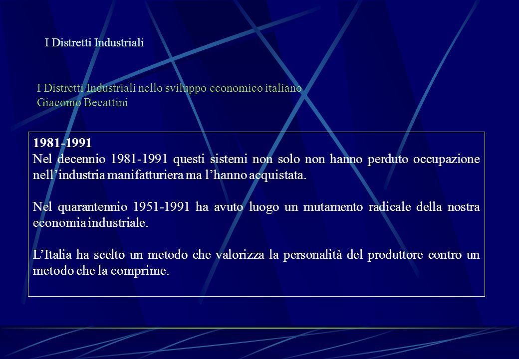 I Distretti Industriali I Distretti Industriali nello sviluppo economico italiano Giacomo Becattini 1981-1991 Nel decennio 1981-1991 questi sistemi no