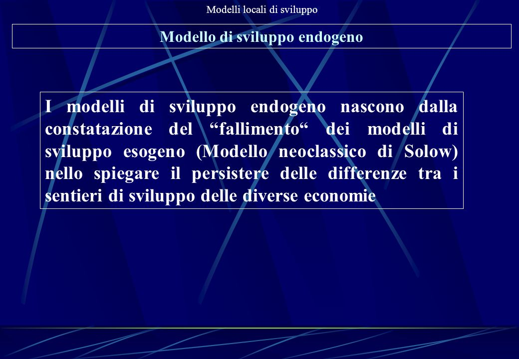 Modelli locali di sviluppo Modello di sviluppo endogeno I modelli di sviluppo endogeno nascono dalla constatazione del fallimento dei modelli di svilu