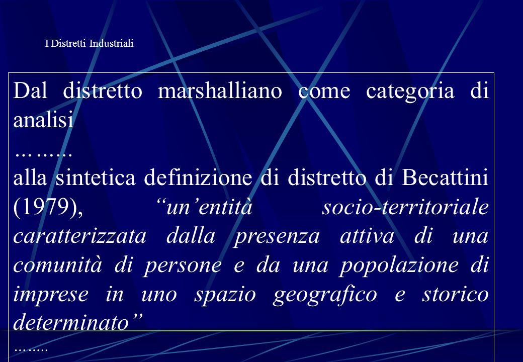 I Distretti Industriali Ciclo di vita di un distretto (Carminucci, Casucci, Censis 1997) Un distretto industriale si può trovare in varie fasi della sua vita: 1) LA SPECIALIZZAZIONE DI FASE: elevata parcellizzazione del processo produttivo 2) LAREA SISTEMA INTEGRATA: caratteristiche di tipo endogeno, utilizzo quasi esclusivo di risorse locali 3) DELOCALIZZAZIONE: fase di maturità delocalizzazione degli impianti in areee a più basso costo
