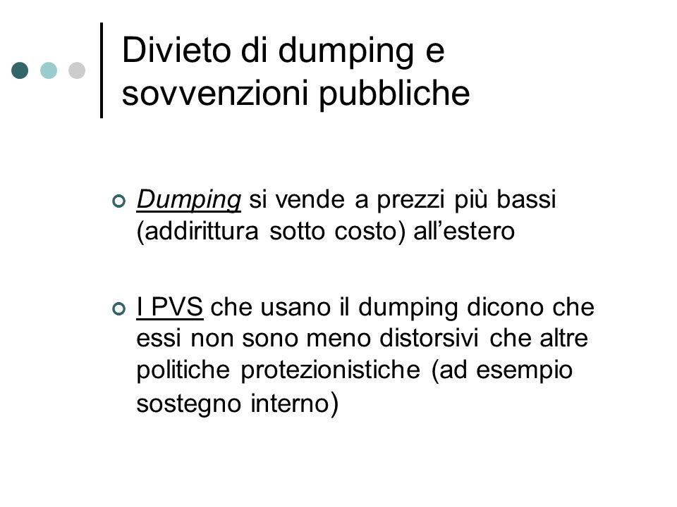 Divieto di dumping e sovvenzioni pubbliche Dumping si vende a prezzi più bassi (addirittura sotto costo) allestero I PVS che usano il dumping dicono c
