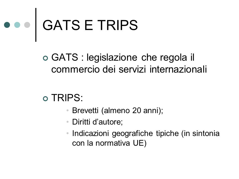 GATS E TRIPS GATS : legislazione che regola il commercio dei servizi internazionali TRIPS: Brevetti (almeno 20 anni); Diritti dautore; Indicazioni geo