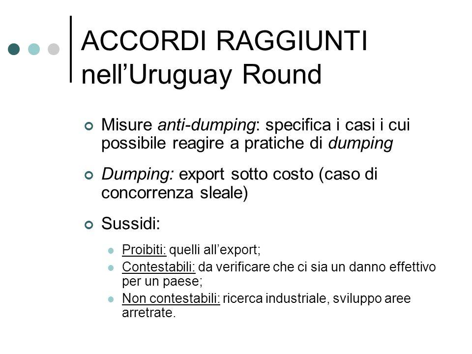 ACCORDI RAGGIUNTI nellUruguay Round Misure anti-dumping: specifica i casi i cui possibile reagire a pratiche di dumping Dumping: export sotto costo (c