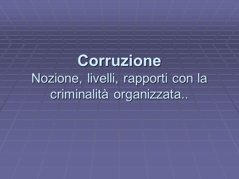 Corruzione Nozione, livelli, rapporti con la criminalità organizzata..