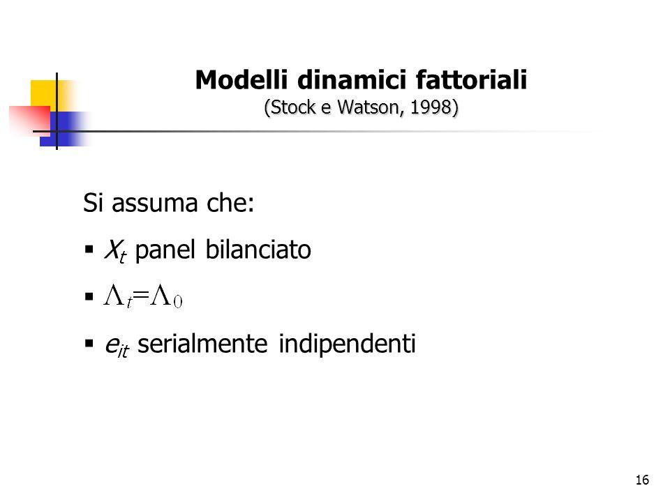 16 (Stock e Watson, 1998) Modelli dinamici fattoriali (Stock e Watson, 1998) Si assuma che: X t panel bilanciato e it serialmente indipendenti